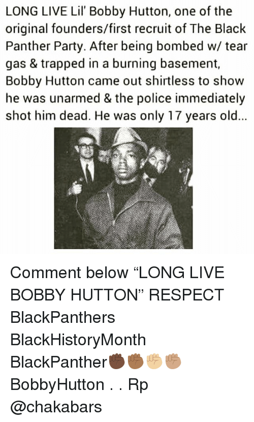 "Memes, Party, and Police: LONG LIVE Lil' Bobby Hutton, one of the  original founders/first recruit of The Black  Panther Party. After being bombed w/ tear  gas & trapped in a burning basement,  Bobby Hutton came out shirtless to show  he was unarmed & the police immediately  shot him dead. He was only 17 years old Comment below ""LONG LIVE BOBBY HUTTON"" RESPECT BlackPanthers BlackHistoryMonth BlackPanther✊🏿✊🏾✊🏼✊🏽 BobbyHutton . . Rp @chakabars"