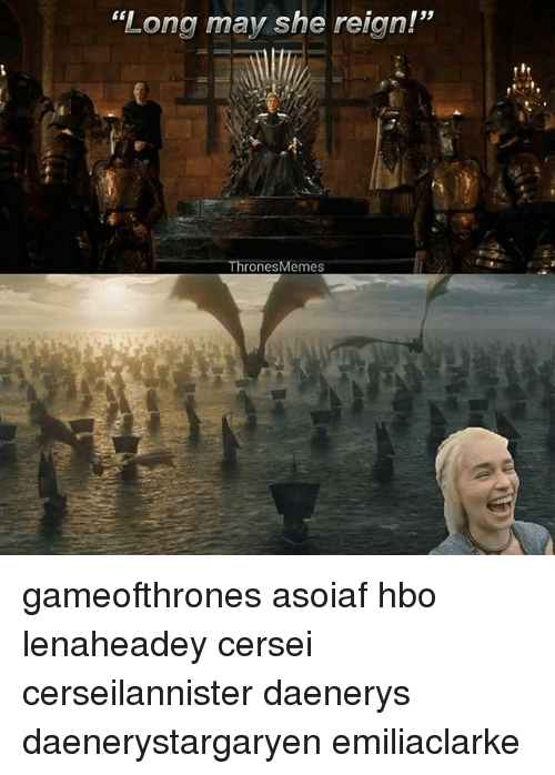 "Hbo, Memes, and Asoiaf: ""Long may she reign!""  Thrones Memes gameofthrones asoiaf hbo lenaheadey cersei cerseilannister daenerys daenerystargaryen emiliaclarke"