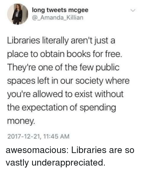 Books, Money, and Tumblr: long tweets mcgee  @_Amanda_Killian  Libraries literally aren't just a  place to obtain books for free.  They're one of the few public  spaces left in our society where  you're allowed to exist without  the expectation of spending  money.  2017-12-21, 11:45 AM awesomacious:  Libraries are so vastly underappreciated.