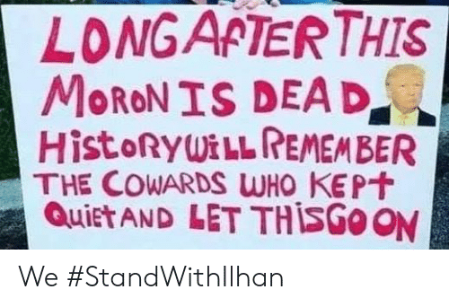 Memes, Quiet, and 🤖: LONGAPTERTHIS  MoRON IS DEAD  HistoRyWiLL REMEMBER  THE COWARDS WHO KEP  Quiet AND LET THİSGOON We #StandWithIlhan
