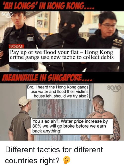 Memes, Hong Kong, and 🤖: LONGS IN HONG KONG  TODAY  Pay up or we flood your flat-Hong Kong  crime gangs use new tactic to collect debts  MEANWHILE IN SINGAPORE  Bro, I heard the Hong Kong gangs  use water and flood their victims  house leh, should we try also?  You siao ah?! Water price increase by  30% we will go broke before we earn  back anything! Different tactics for different countries right? 🤔