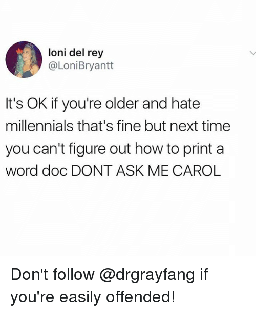 Funny, Meme, and Rey: loni del rey  @LoniBryantt  It's OK if you're older and hate  millennials that's fine but next time  you can't figure out how to print a  word doc DONT ASK ME CAROL Don't follow @drgrayfang if you're easily offended!