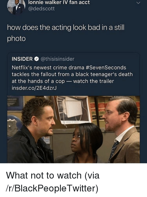 Bad, Blackpeopletwitter, and Crime: lonnie walker IV fan acct  @dedscott  how does the acting look bad in a still  photo  INSIDER @thisisinsider  Netflix's newest crime drama #SevenSeconds  tackles the fallout from a black teenager's death  at the hands of a cop watch the trailer  insder.co/2E4dzr.J <p>What not to watch (via /r/BlackPeopleTwitter)</p>