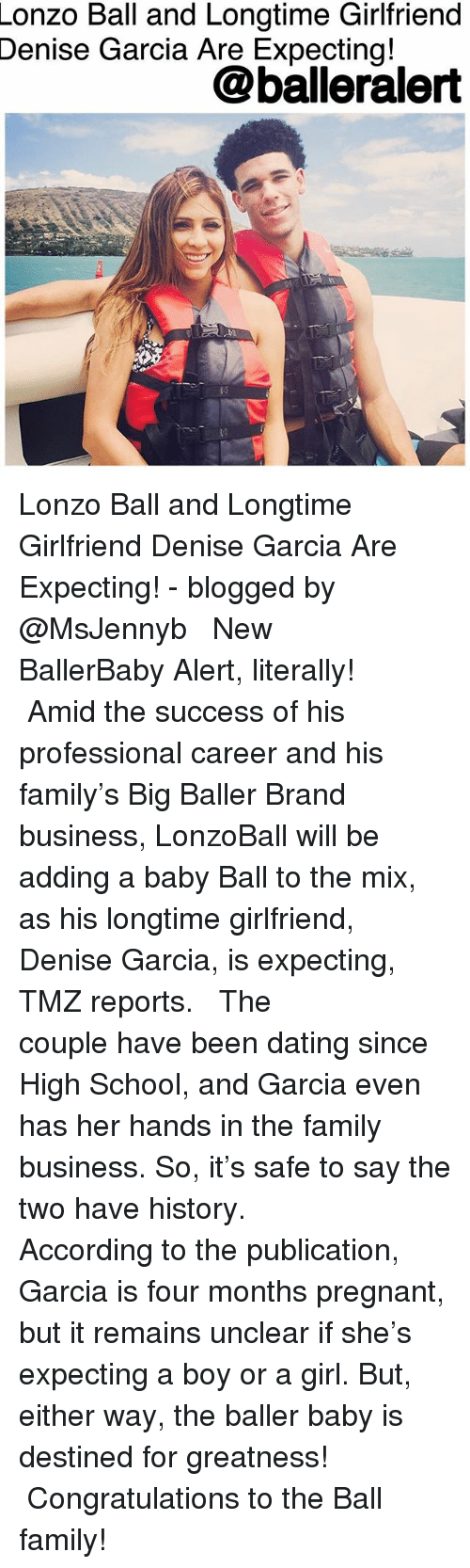 Dating, Family, and Memes: Lonzo  Ball and Longtime Girlfriend  Garcia Are Expecting!  Denise  @balleralert Lonzo Ball and Longtime Girlfriend Denise Garcia Are Expecting! - blogged by @MsJennyb ⠀⠀⠀⠀⠀⠀⠀ ⠀⠀⠀⠀⠀⠀⠀ New BallerBaby Alert, literally! ⠀⠀⠀⠀⠀⠀⠀ ⠀⠀⠀⠀⠀⠀⠀ Amid the success of his professional career and his family's Big Baller Brand business, LonzoBall will be adding a baby Ball to the mix, as his longtime girlfriend, Denise Garcia, is expecting, TMZ reports. ⠀⠀⠀⠀⠀⠀⠀ ⠀⠀⠀⠀⠀⠀⠀ The couple have been dating since High School, and Garcia even has her hands in the family business. So, it's safe to say the two have history. ⠀⠀⠀⠀⠀⠀⠀ ⠀⠀⠀⠀⠀⠀⠀ According to the publication, Garcia is four months pregnant, but it remains unclear if she's expecting a boy or a girl. But, either way, the baller baby is destined for greatness! ⠀⠀⠀⠀⠀⠀⠀ ⠀⠀⠀⠀⠀⠀⠀ Congratulations to the Ball family!