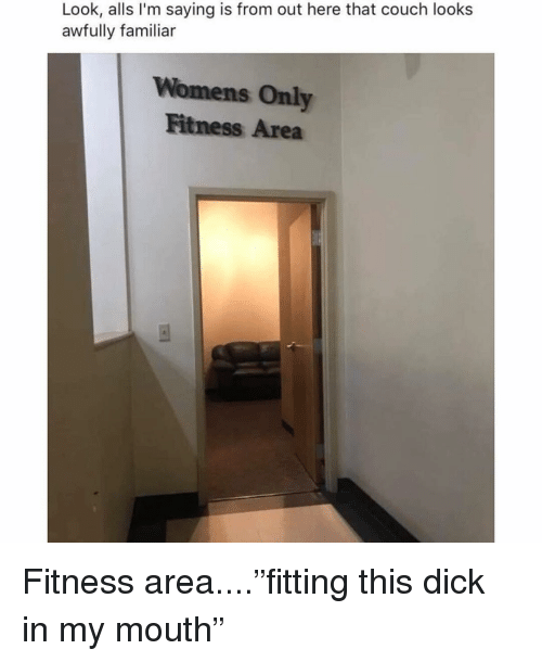 "Memes, Couch, and Dick: Look, alls I'm saying is from out here that couch looks  awfully familiar  Womens Only  Fitness Area Fitness area....""fitting this dick in my mouth"""