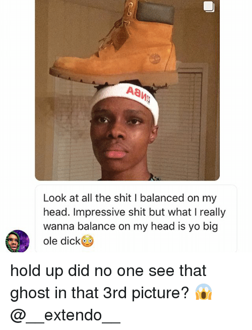Memes, 🤖, and Oled: Look at all the shit l balanced on my  head. Impressive shit but what really  wanna balance on my head is yo big  ole dick hold up did no one see that ghost in that 3rd picture? 😱 @__extendo__