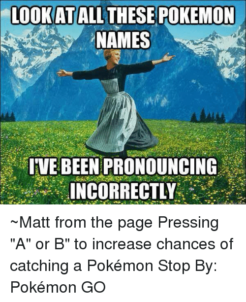 """Dank, Pokemon, and Pokemon GO: LOOK AT  ALL THESE POKEMON  NAMES  IVE BEEN PRONOUNCING  INCORRECTLY ~Matt from the page Pressing """"A"""" or B"""" to increase chances of catching a Pokémon Stop By: Pokémon GO"""