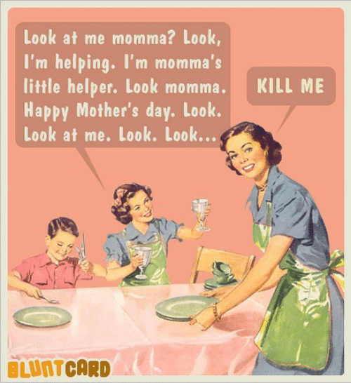 Look At Me Momma? Look I'm Helping I'm Momma's Little Helper Look Momma KILL ME Happy Mother's