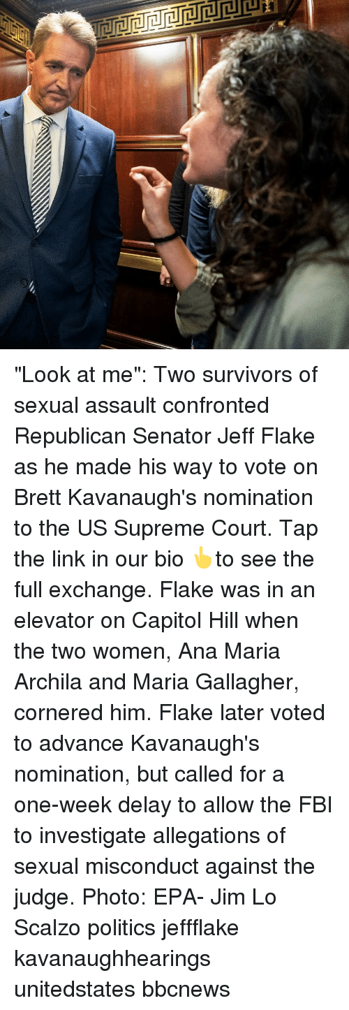 """Fbi, Memes, and Politics: """"Look at me"""": Two survivors of sexual assault confronted Republican Senator Jeff Flake as he made his way to vote on Brett Kavanaugh's nomination to the US Supreme Court. Tap the link in our bio 👆to see the full exchange. Flake was in an elevator on Capitol Hill when the two women, Ana Maria Archila and Maria Gallagher, cornered him. Flake later voted to advance Kavanaugh's nomination, but called for a one-week delay to allow the FBI to investigate allegations of sexual misconduct against the judge. Photo: EPA- Jim Lo Scalzo politics jeffflake kavanaughhearings unitedstates bbcnews"""