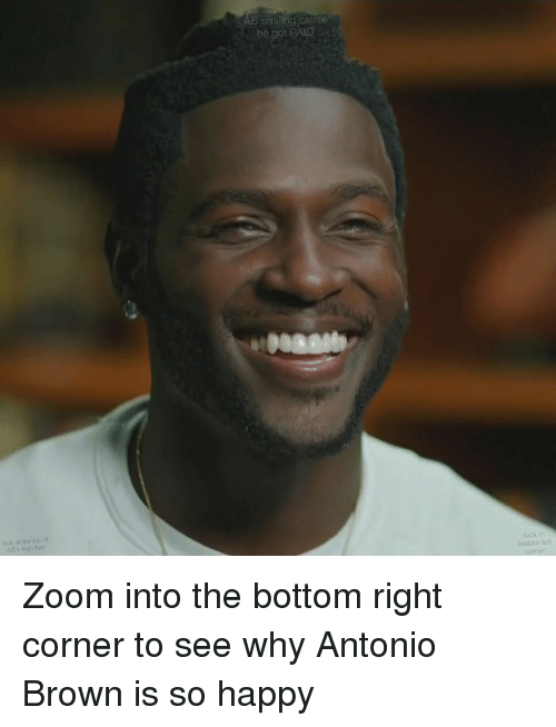 Memes, Antonio Brown, and 🤖: look at of  AB's logo hair  B smiling cause  he got PAID  lookin  bottom left Zoom into the bottom right corner to see why Antonio Brown is so happy