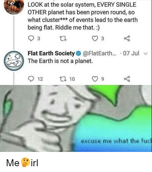 Earth, Solar System, and Riddle: LOOK at the solar system, EVERY SINGLE  OTHER planet has been proven round, so  what cluster*** of events lead to the earth  being flat. Riddle me that.)  Flat Earth Society@FlatEarth... 07 Jul v  The Earth is not a planet.  12 t 10 9  excuse me what the fuc Me🤔irl