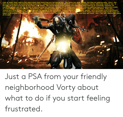 Ass, Bad, and Chill: Look at them, they come to this place when they know they are not having fun. The Tenno use other games, but they are getting salty. Only I, Vor,  know the true power of understanding frustration. I played breach, DEAR GOD BREACH!, but through my Steam Library, Warframe called to me. It  brought me a chance to ease up and here I was reborn. We cannot blame these players, they are being destroyed by an unfriendly spammer, an  explative who knows not the secrets of balanced and fun matches. Behold the FH playerbase, come to continue getting angry at a game and create  an undending cycle of frustration. My brothers, did I not tell of this day?, Did I not prophesize  relaxed and ready to have fun, rebern through the energy of the chill game. Forever bound to  are having a bad time, then they will quit For Honor and wait for Warframe toipdate. It is ti  space ninja bullshit of Warframe. They will learn it's simple truth, The frutrad players are lost, and they will resist. But I, Vor, will, cleanse this place  of it's salt.  this moment? Now, I will help them. Now I à  joyi  g my games. Let it be known, that if the players  will show these new Warframe players the hype-ass Just a PSA from your friendly neighborhood Vorty about what to do if you start feeling frustrated.
