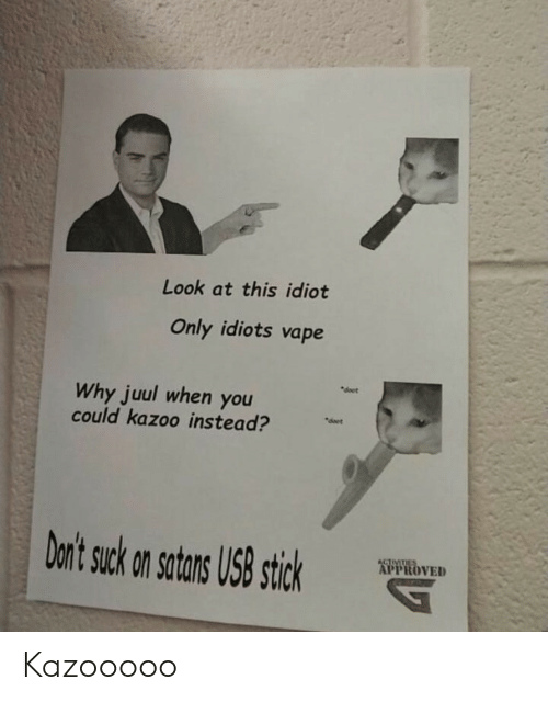 """Vape, Idiot, and Approved: Look at this idiot  Only idiots vape  """"doet  Why juul when you  could kazoo instead?  deet  Don't suck on satans US8 stick  ACTIVITIES  APPROVED Kazooooo"""