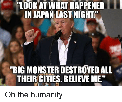 "Memes, Monster, and Japan: ""LOOK AT WHAT HAPPENED  IN JAPAN LAST NIGHT  ""BIG MONSTER DESTROYED ALL  THEIR CITIES. BELIEVE ME."" Oh the humanity!"