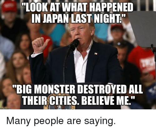 "Monster, Japan, and Dank Memes: ""LOOK AT WHAT HAPPENED  IN JAPAN LAST NIGHT  ""BIG MONSTER DESTROYED ALL  THEIR CITIES. BELIEVE ME."" Many people are saying."