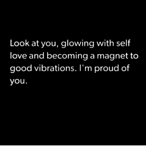 Love, Good, and Proud: Look at you, glowing with self  love and becoming a magnet to  good vibrations. I'm proud of  you.