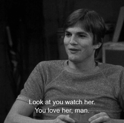 Love, Watch, and Her: Look at you watch her.  You love her, man.