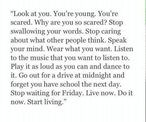 """Friday, Music, and School: Look at you. You're young. You're  scared. Why are you so scared? Stop  swallowing your words. Stop caring  about what other people think. Speak  your mind. Wear what you want. Listen  to the music that you want to listen to.  Play it as loud as you can and dance to  it. Go out for a drive at midnight and  forget you have school the next day  Stop waiting for Friday. Live now. Do it  now. Start living."""""""
