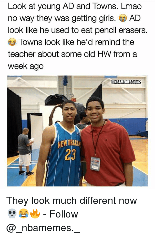 Girls, Lmao, and Memes: Look at young AD and Towns. Lmao  no way they was getting girls. GD AD  look like he used to eat pencil erasers.  Towns look like he'd remind the  teacher about some old HW from a  week ago  @NBAMEMESGoat2  NEW ORLEA  23 They look much different now 💀😂🔥 - Follow @_nbamemes._