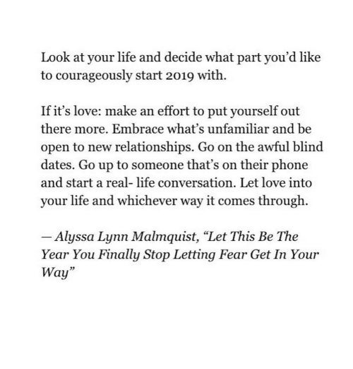 "Life, Love, and Phone: Look at your life and decide what part you'd like  to courageously start 2019 with.  If it's love: make an effort to put yourself out  there more. Embrace what's unfamiliar and be  open to new relationships. Go on the awful blind  dates. Go up to someone that's on their phone  and start a real- life conversation. Let love into  your life and whichever way it comes through.  Alyssa Lynn Malmquist, ""Let This Be The  Year You Finally Stop Letting Fear Get In Your  Way""  23"