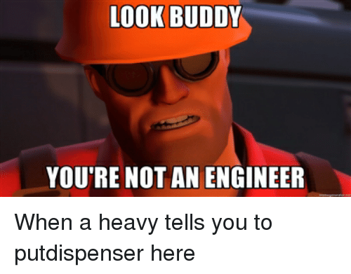 Look Buddy You Re Not An Engineer Team Fortress 2 Meme On Me Me