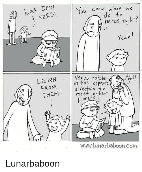 Dad, Memes, and Yeah: LooK DAD!  A NERDI  ou know what we  nerds, niq ht?  Yeah!  do to  Venys rotates  LEARN  FROM  So  in the opposite  direction +o  THEMmast ther  planets  WOH  ID  www.lunarbaboon.Com Lunarbaboon
