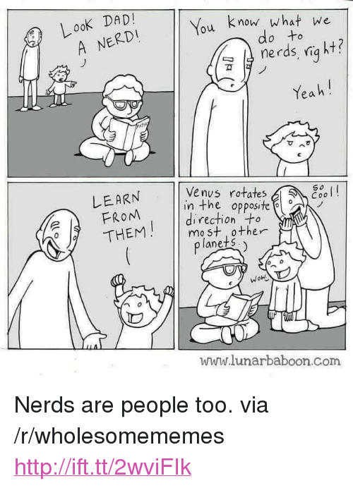 """Http, Venus, and Com: Look DADI  A NERDI  u know what we  do to  ฆั  Yea h!  可  ^  LEARN  FROM  /THENM    Venus rotates  in the opposite  direction to  mo st other  lanets.  www.lunarbaboon.com <p>Nerds are people too. via /r/wholesomememes <a href=""""http://ift.tt/2wviFIk"""">http://ift.tt/2wviFIk</a></p>"""