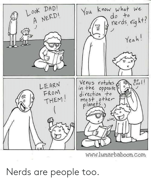 Venus, Com, and What: Look DADI  A NERDI  u know what we  do to  ฆั  Yea h!  可  ^  LEARN  FROM  /THENM  | Venus rotates  in the opposite  direction to  mo st other  lanets.  www.lunarbaboon.com Nerds are people too.