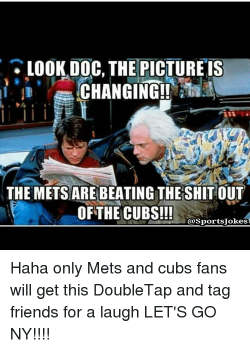 Friends, Sports, and Beats: LOOK DOC, THE PICTURE IS  CHANGING!!  THE METSARE BEATING THE SHIT OUT  OF THE CUBS!!!  @Sports Jokes Haha only Mets and cubs fans will get this DoubleTap and tag friends for a laugh LET'S GO NY!!!!