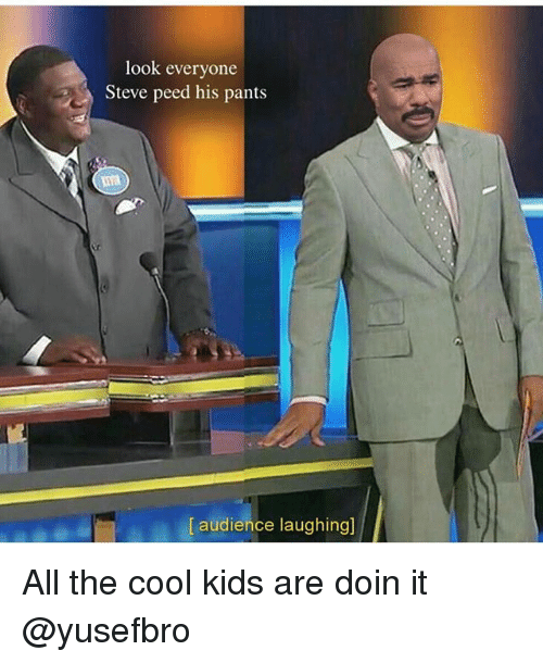Memes, Cool, and Kids: look everyone  Steve peed his pant:s  [ audience laughing] All the cool kids are doin it @yusefbro