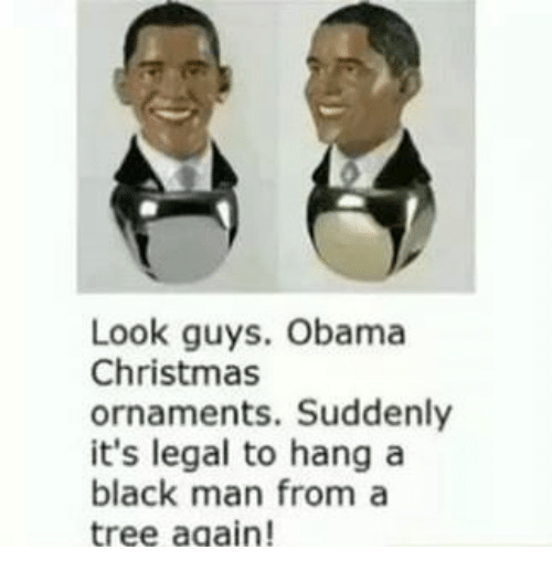 Christmas, Obama, and Black: Look guys. Obama  Christmas  ornaments. Suddenly  it's legal to hang a  black man from a  tree again!