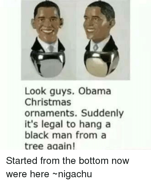 Obama Christmas ornaments. Suddenly it's - Look Guys Obama Christmas Ornaments Suddenly It's Legal To Hang A