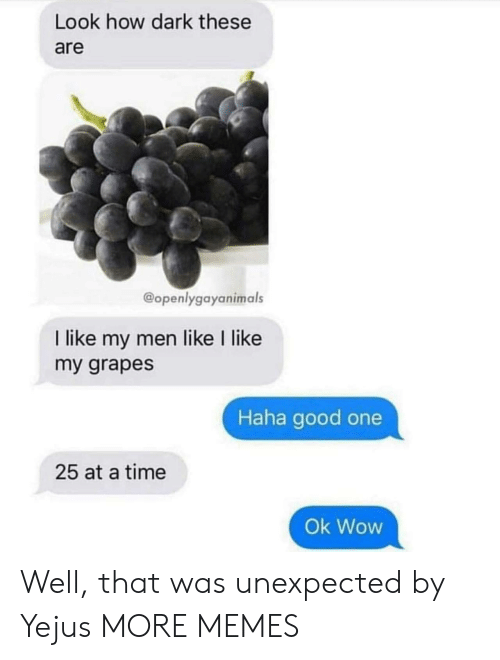 Dank, Memes, and Target: Look how dark these  are  @openlygayanimals  I like my men like I like  my grapes  Haha good one  25 at a time  Ok Wow Well, that was unexpected by Yejus MORE MEMES