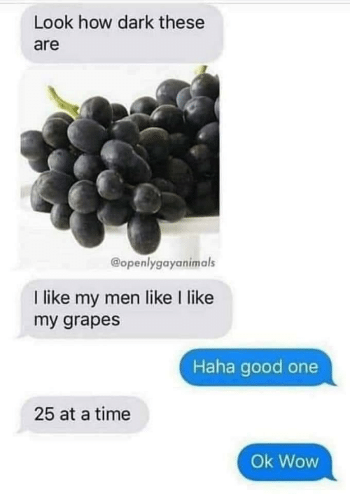 Wow, Good, and Time: Look how dark these  are  @openlygayanimals  I like my men like I like  my grapes  Haha good one  25 at a time  Ok Wow