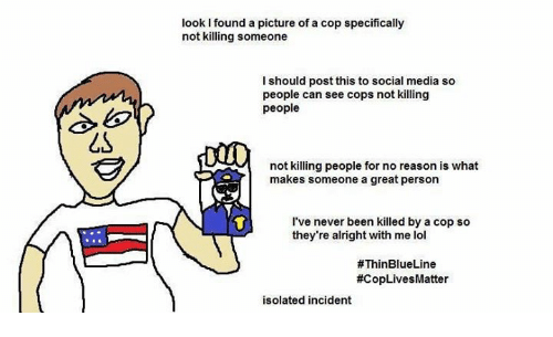 Lol, Memes, and Social Media: look I found a picture of a cop specifically  not killing someone  I should post this to social media so  people can see cops not killing  people  not killing people for no reason is what  makes someone a great person  I've never been killed by a cop so  they're alright with me lol  #ThinBlueLine  #CopLivesMatter  isolated incident