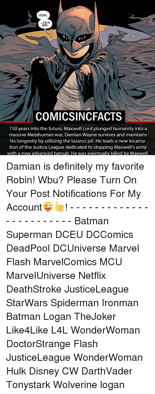 Memes, 🤖, and Mcu: LOOK  I'M A  BAT.  COMICSINCFACTS  150 years into the future, Maxwell Lord plunged humanity into a  massive Metahuman war, Damian Wayne survives and maintains  his longevity by utilizing the lazarus pit. He leads a new incarna-  tion of the Justice League dedicated to stopping Maxwell's army  with a new advanced batsuit. He was eventually killed by Maxwell Damian is definitely my favorite Robin! Wbu? Please Turn On Your Post Notifications For My Account😜👍! - - - - - - - - - - - - - - - - - - - - - - - - Batman Superman DCEU DCComics DeadPool DCUniverse Marvel Flash MarvelComics MCU MarvelUniverse Netflix DeathStroke JusticeLeague StarWars Spiderman Ironman Batman Logan TheJoker Like4Like L4L WonderWoman DoctorStrange Flash JusticeLeague WonderWoman Hulk Disney CW DarthVader Tonystark Wolverine logan