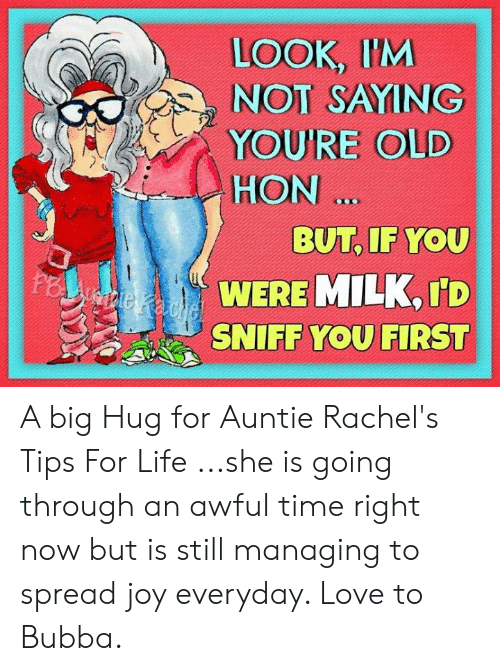 Bubba, Life, and Love: LOOK, IM  NOT SAYING  HON  BUT, IF YOU  WERE MILK, ID  SNIFF YOU FIRST A big Hug for Auntie Rachel's Tips For Life ...she is going through an awful time right now but is still managing to spread joy everyday. Love to Bubba.