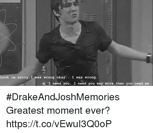 Sorry, Okay, and Looking: Look im sorry, I was wrong okay.I was wrong.  I need you, I need you way more then you need me. #DrakeAndJoshMemories  Greatest moment ever? https://t.co/vEwuI3Q0oP