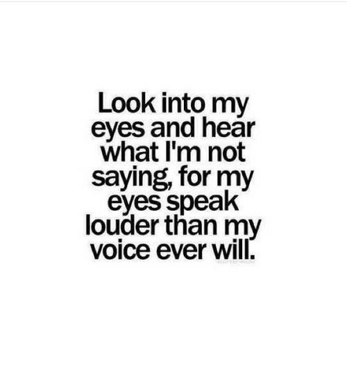 Voice, Look Into My Eyes, and Will: Look into my  eyes and hear  what I'm not  saying, for my  eyes speak  louder than my  voice ever will