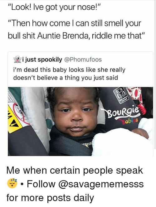 "Memes, Shit, and Smell: ""Look! Ive got your nose!""  ""Then how come l can still smell your  bull shit Auntie Brenda, riddle me that""  i just spookily @Phomufoos  i'm dead this baby looks like she really  doesn't believe a thing you just said  OURgie  abi Me when certain people speak 😴 • Follow @savagememesss for more posts daily"