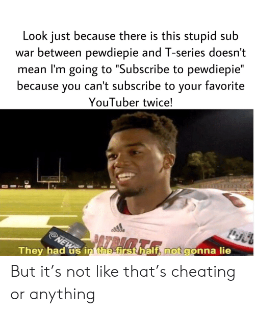 """Cheating, Mean, and Youtuber: Look just because there is this stupid sub  war between pewdiepie and T-series doesn't  mean l'm going to """"Subscribe to pewdiepie""""  because you can't subscribe to your favorite  YouTuber twice!  They had us in the firsthalf, not gonna lie But it's not like that's cheating or anything"""