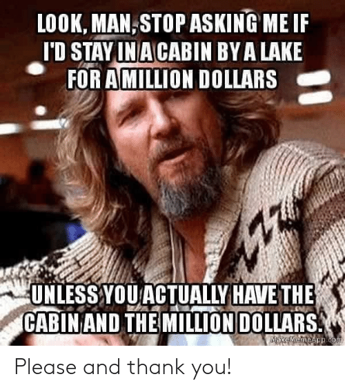 Reddit, Thank You, and Asking: LOOK, MAN,STOP ASKING ME IF  I'D STAY IN A CABIN BY A LAKE  FOR AMILLION DOLLARS  UNLESS YOUACTUALLY HAVE THE  CABIN AND THE MILLION DOLLARS  MEKeMemeApp com Please and thank you!