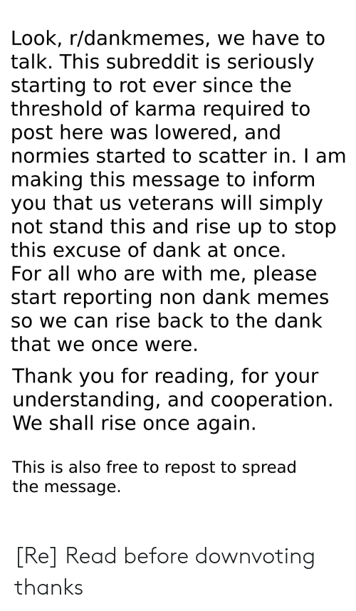Dank, Memes, and Thank You: Look, r/dankmemes, we have to  talk. This subreddit is seriously  starting to rot ever since the  threshold of karma required to  post here was lowered, and  normies started to scatter in. I am  making this message to inform  you that us veterans will simply  not stand this and rise up to stop  this excuse of dank at once.  For all who are with me, please  start reporting non dank memes  so we can rise back to the dank  that we once were.  Thank you for reading, for your  understanding, and cooperation  We shall rise once again  This is also free to repost to spread  the message. [Re] Read before downvoting thanks