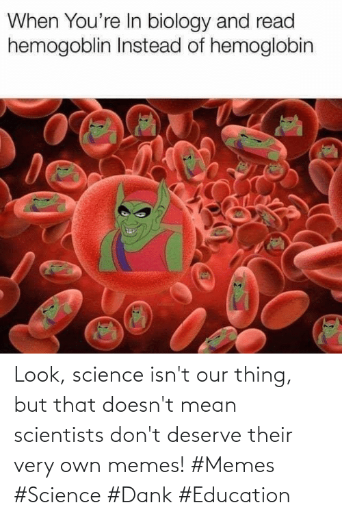 Dank, Memes, and Mean: Look, science isn't our thing, but that doesn't mean scientists don't deserve their very own memes! #Memes #Science #Dank #Education