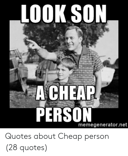 Look Son A Chear Memegeneratornet Quotes About Cheap Person 28 Quotes Quotes Meme On Me Me