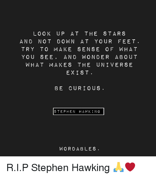 Stephen, Stephen Hawking, and Stars: LOOK UP AT THE STARS  AND NOT DOWN AT YOUR FEET.  TRY TO MAKE SENSE OF WHA T  YOU SEE AND WONDER ABOUT  WHAT MAKES THE UNI VERSE  EXIST  BE CURIOUS  STEPHEN HAWK ING  WORDABLES R.I.P Stephen Hawking 🙏❤️