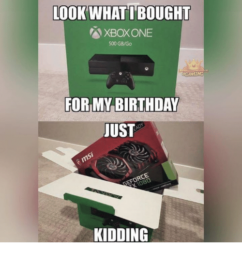 Birthday, Memes, and 🤖: LOOK WHAT I BOUGHT  XBOXONE  500 GB/Go  FOR MY BIRTHDAY  JUST  GEFORCE  KIDDING