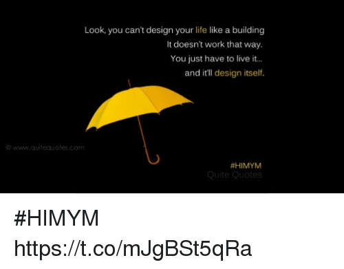 Life, Memes, and Work: Look, you can't design your life like a building  It doesn't work that way.  You just have to live it..  and itll design itself.  ⓒ www.quiteauotes.com  #HIMYM  Quite Quotes #HIMYM https://t.co/mJgBSt5qRa