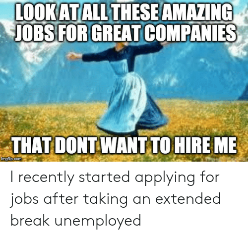 Break, Jobs, and Amazing: LOOKATALLTHESE AMAZING  JOBS FORGREAT COMPANIES  THAT DONT WANT TO HIRE ME  ingfip.com I recently started applying for jobs after taking an extended break unemployed