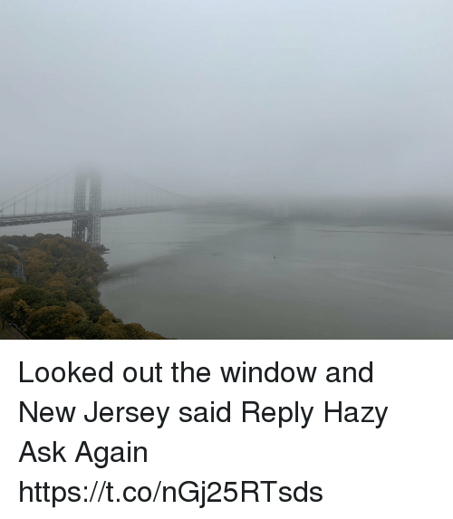 Memes, New Jersey, and 🤖: Looked out the window and New Jersey said Reply Hazy Ask Again https://t.co/nGj25RTsds
